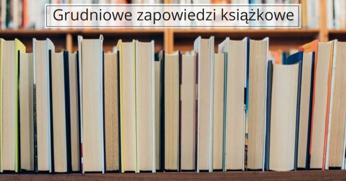 Książki – najciekawsze grudniowe zapowiedzi